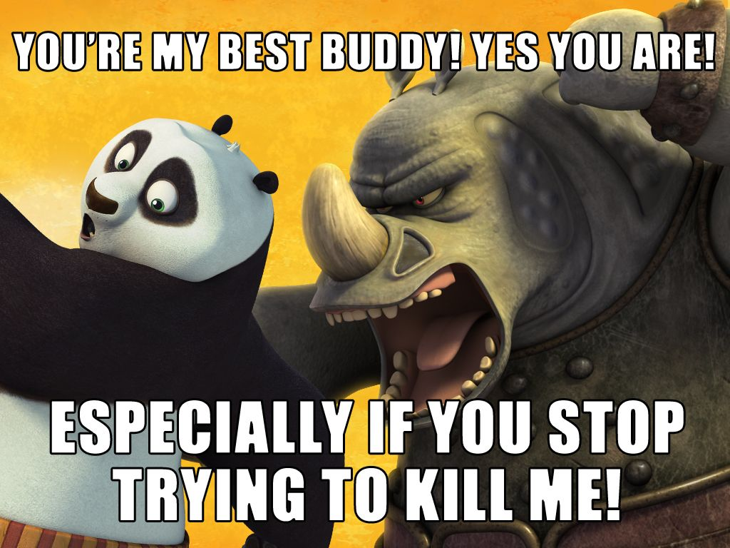 You're My Best Buddy!|Yes you are! Especially if you stop trying to kill me!